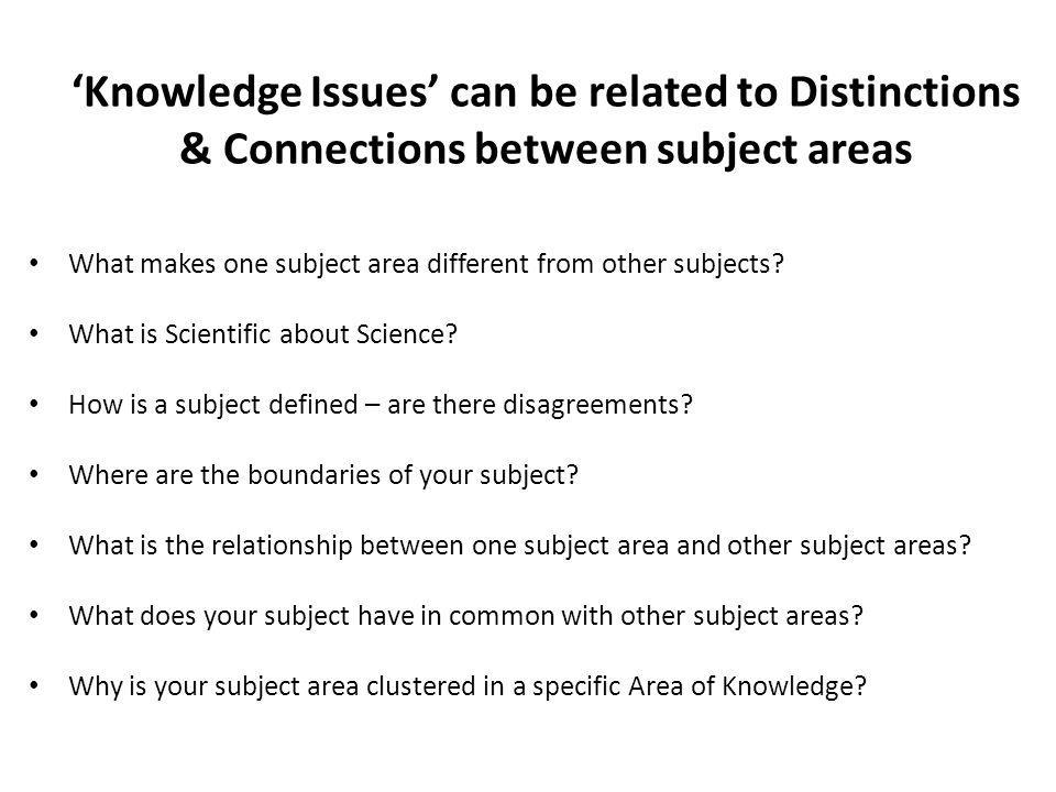Knowledge Issues can be related to Distinctions & Connections between subject areas What makes one subject area different from other subjects.