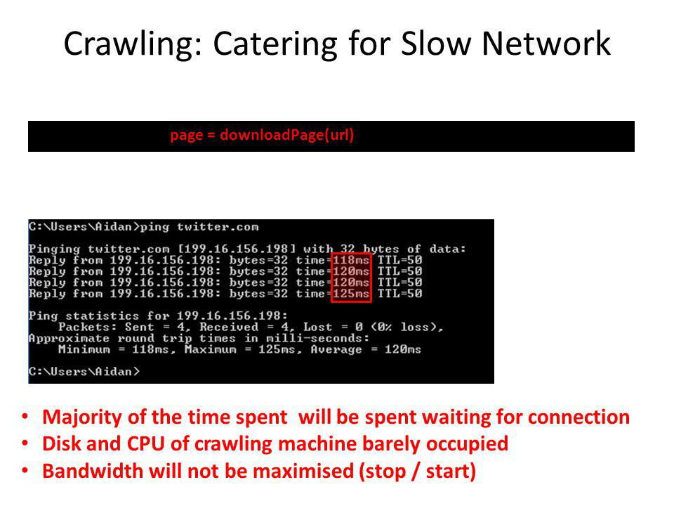 Crawling: Catering for Slow Network page = downloadPage(url) Majority of the time spent will be spent waiting for connection Disk and CPU of crawling machine barely occupied Bandwidth will not be maximised (stop / start)