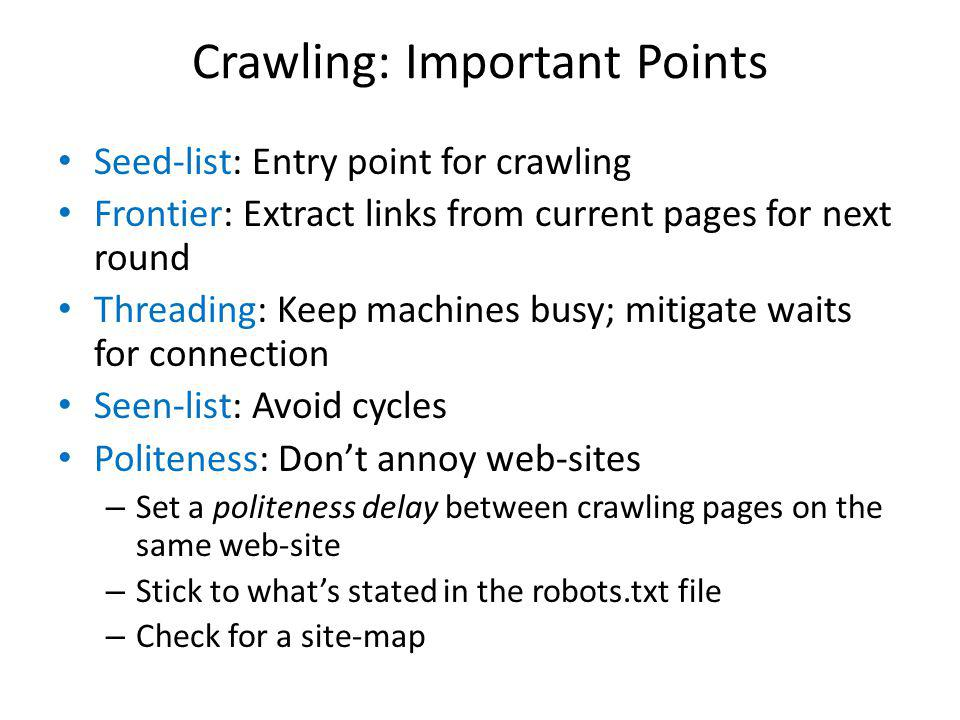 Crawling: Important Points Seed-list: Entry point for crawling Frontier: Extract links from current pages for next round Threading: Keep machines busy