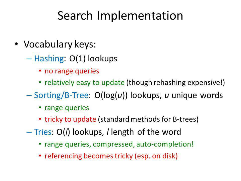 Search Implementation Vocabulary keys: – Hashing: O(1) lookups no range queries relatively easy to update (though rehashing expensive!) – Sorting/B-Tree: O(log(u)) lookups, u unique words range queries tricky to update (standard methods for B-trees) – Tries: O(l) lookups, l length of the word range queries, compressed, auto-completion.