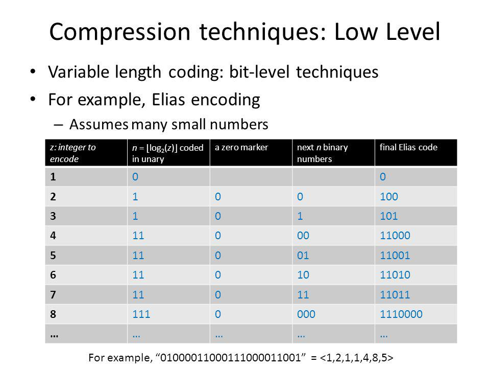 Compression techniques: Low Level Variable length coding: bit-level techniques For example, Elias encoding – Assumes many small numbers z: integer to encode n = log 2 (z) coded in unary a zero markernext n binary numbers final Elias code 100 2100100 3101101 41100011000 51100111001 61101011010 7110 11011 811100001110000 …………… For example, 01000011000111000011001 =