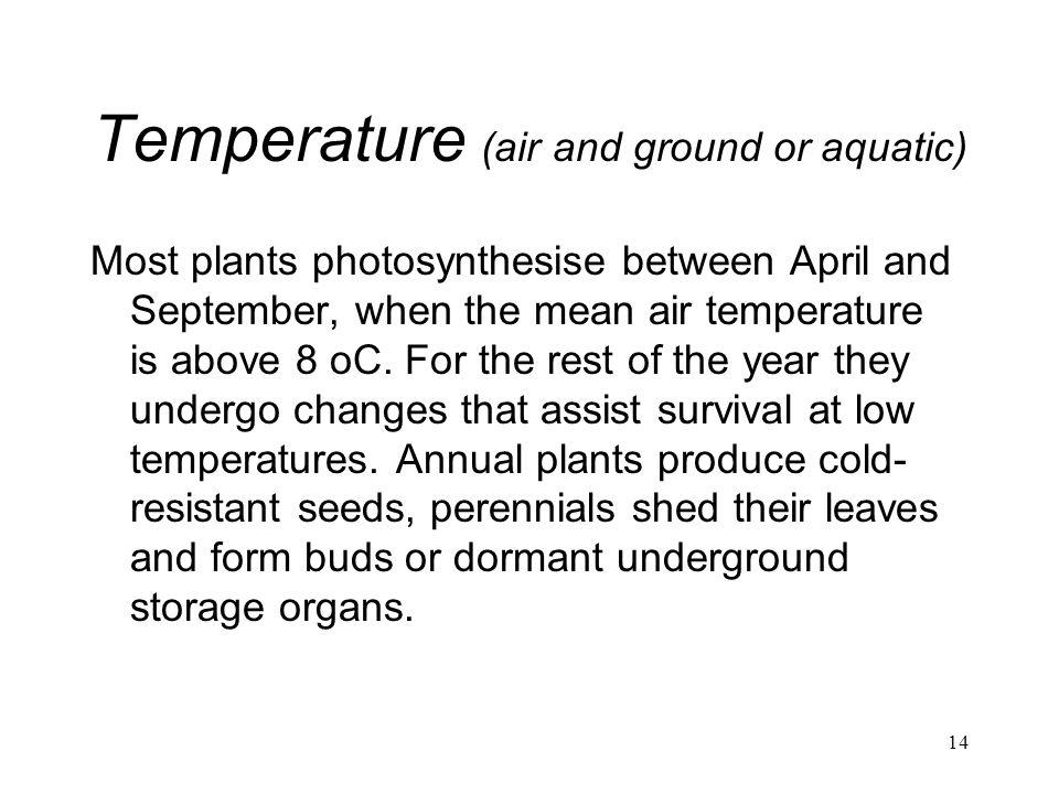 14 Temperature (air and ground or aquatic) Most plants photosynthesise between April and September, when the mean air temperature is above 8 oC. For t