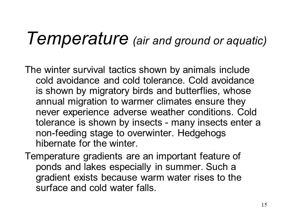 15 Temperature (air and ground or aquatic) The winter survival tactics shown by animals include cold avoidance and cold tolerance. Cold avoidance is s