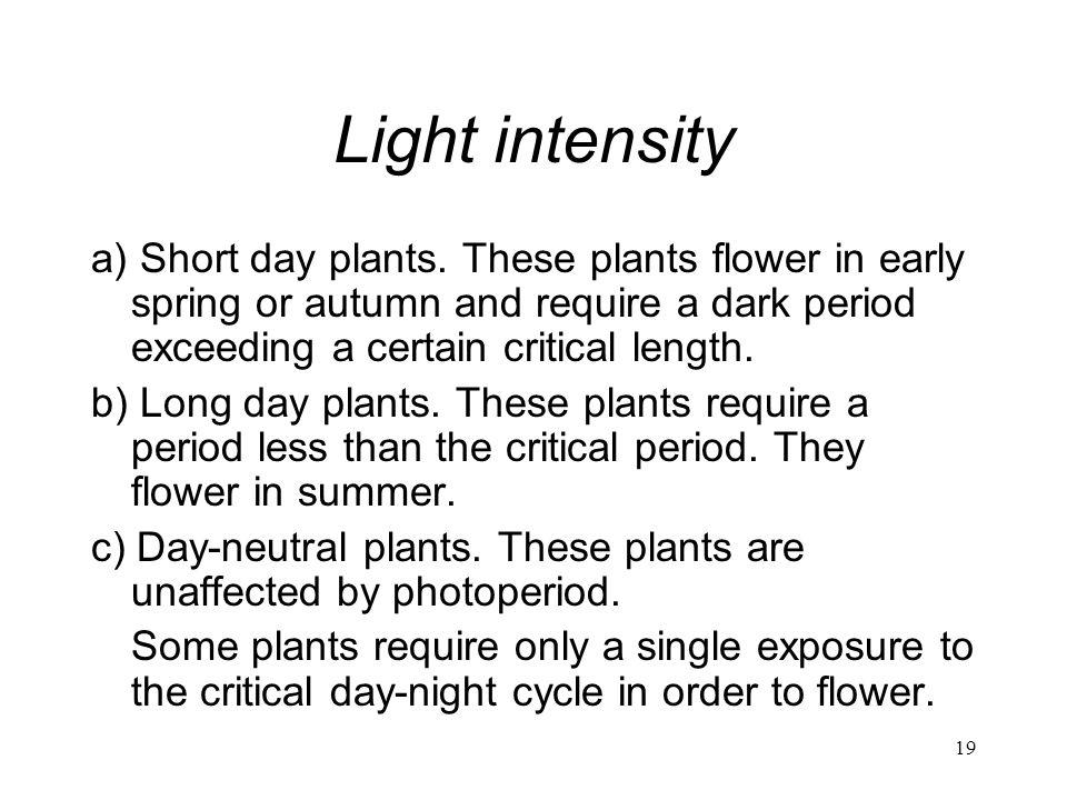 19 Light intensity a) Short day plants. These plants flower in early spring or autumn and require a dark period exceeding a certain critical length. b
