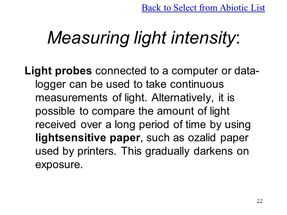 22 Measuring light intensity: Light probes connected to a computer or data- logger can be used to take continuous measurements of light. Alternatively