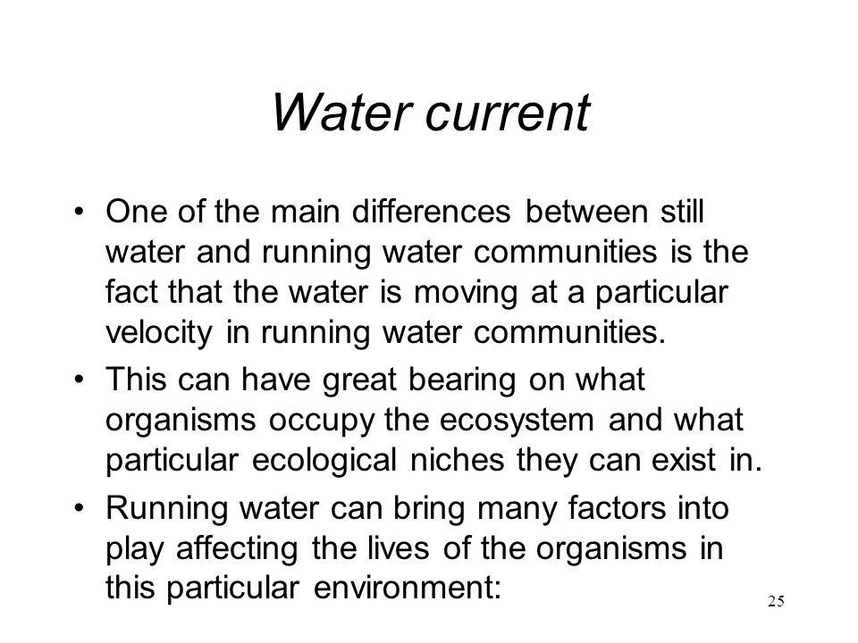 25 Water current One of the main differences between still water and running water communities is the fact that the water is moving at a particular ve