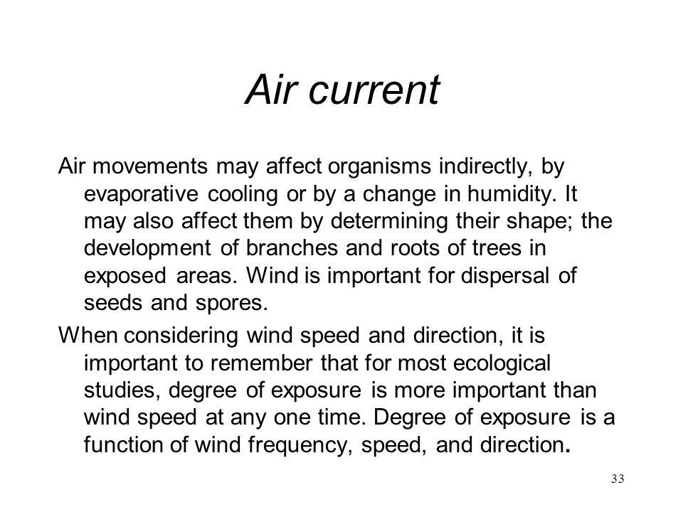 33 Air current Air movements may affect organisms indirectly, by evaporative cooling or by a change in humidity. It may also affect them by determinin