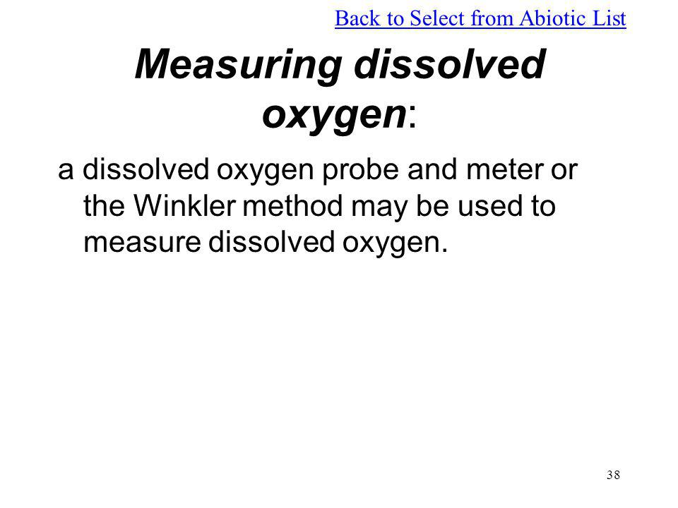 38 Measuring dissolved oxygen: a dissolved oxygen probe and meter or the Winkler method may be used to measure dissolved oxygen. Back to Select from A