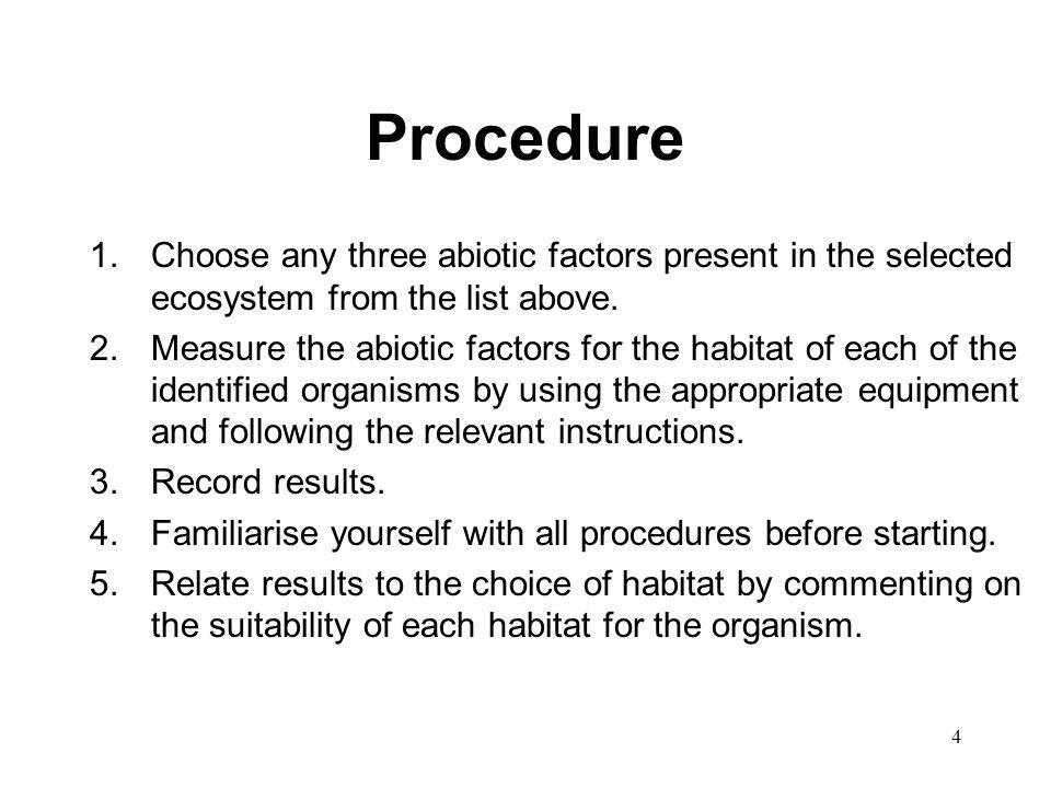 4 Procedure 1.Choose any three abiotic factors present in the selected ecosystem from the list above. 2.Measure the abiotic factors for the habitat of