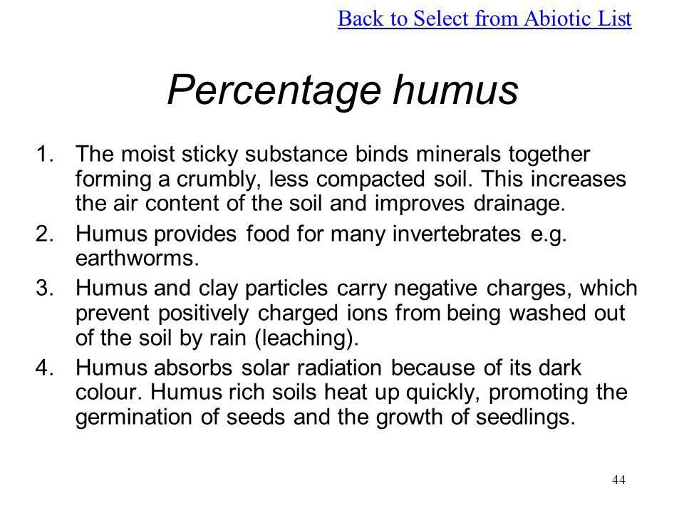 44 Percentage humus 1.The moist sticky substance binds minerals together forming a crumbly, less compacted soil. This increases the air content of the