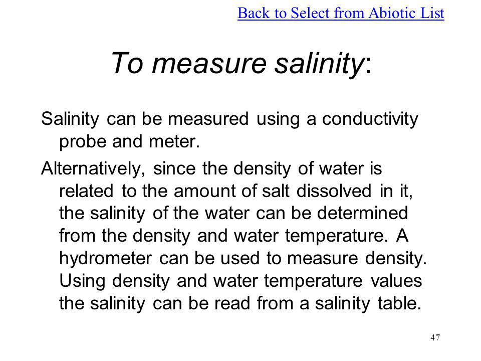 47 To measure salinity: Salinity can be measured using a conductivity probe and meter. Alternatively, since the density of water is related to the amo