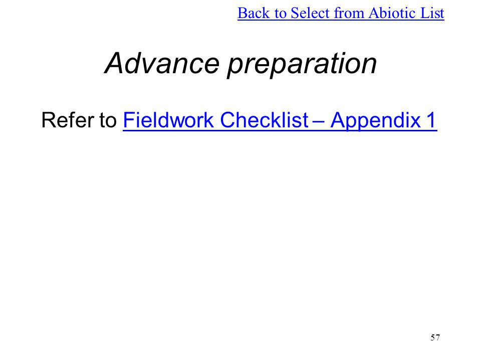 57 Advance preparation Refer to Fieldwork Checklist – Appendix 1Fieldwork Checklist – Appendix 1 Back to Select from Abiotic List