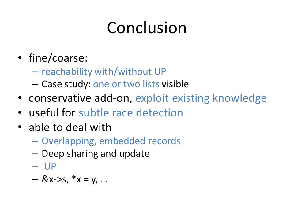 Conclusion fine/coarse: – reachability with/without UP – Case study: one or two lists visible conservative add-on, exploit existing knowledge useful for subtle race detection able to deal with – Overlapping, embedded records – Deep sharing and update – UP – &x->s, *x = y, …