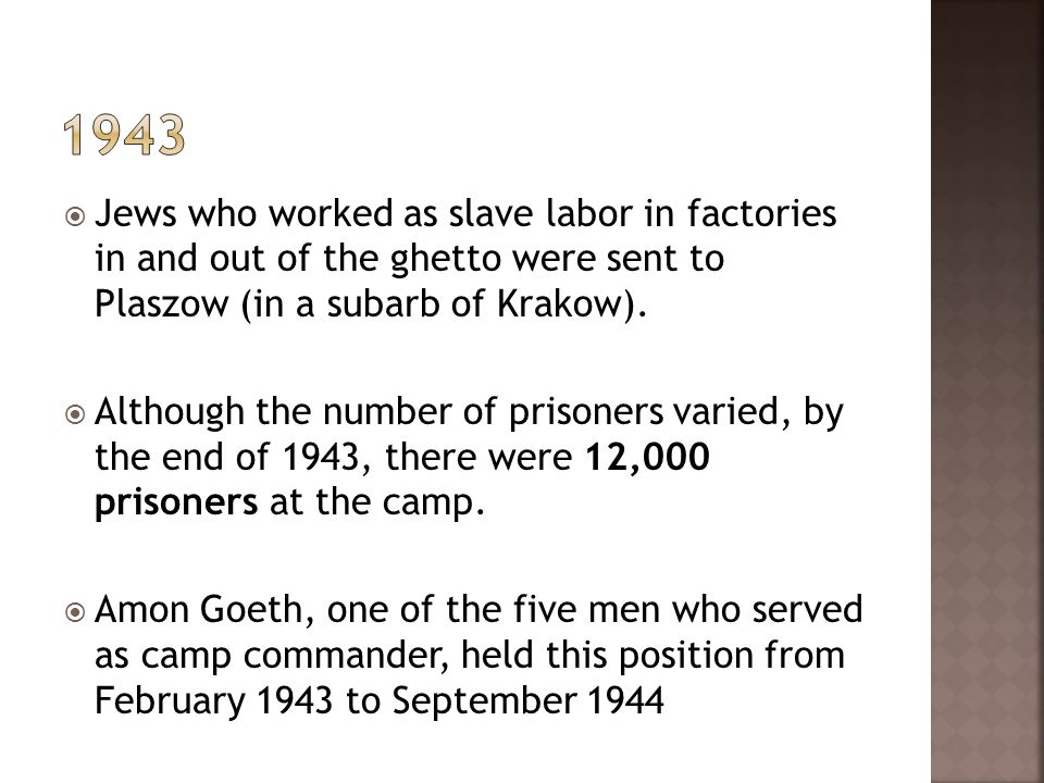 Jews who worked as slave labor in factories in and out of the ghetto were sent to Plaszow (in a subarb of Krakow). Although the number of prisoners va