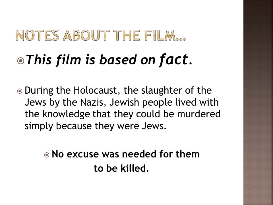 This film is based on fact. During the Holocaust, the slaughter of the Jews by the Nazis, Jewish people lived with the knowledge that they could be mu