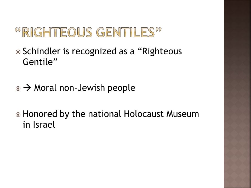 Schindler is recognized as a Righteous Gentile Moral non-Jewish people Honored by the national Holocaust Museum in Israel