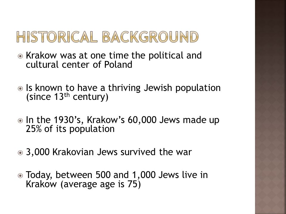 Krakow was at one time the political and cultural center of Poland Is known to have a thriving Jewish population (since 13 th century) In the 1930s, K