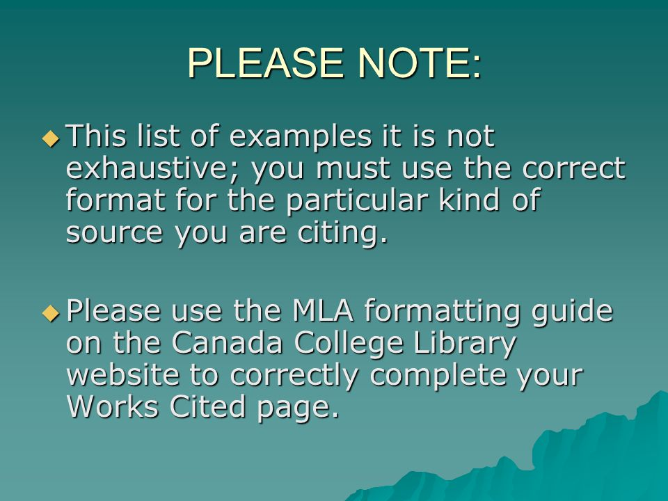 PLEASE NOTE: This list of examples it is not exhaustive; you must use the correct format for the particular kind of source you are citing.