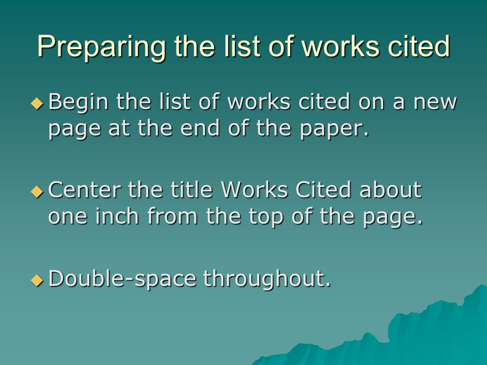 Preparing the list of works cited Begin the list of works cited on a new page at the end of the paper.