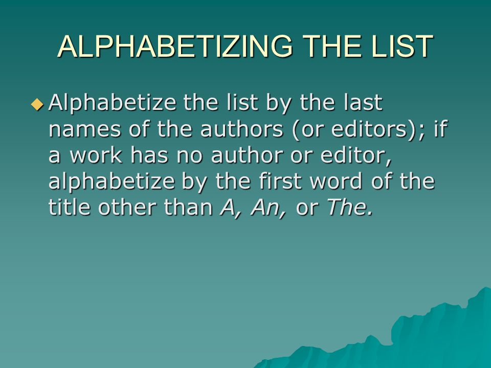 ALPHABETIZING THE LIST Alphabetize the list by the last names of the authors (or editors); if a work has no author or editor, alphabetize by the first word of the title other than A, An, or The.
