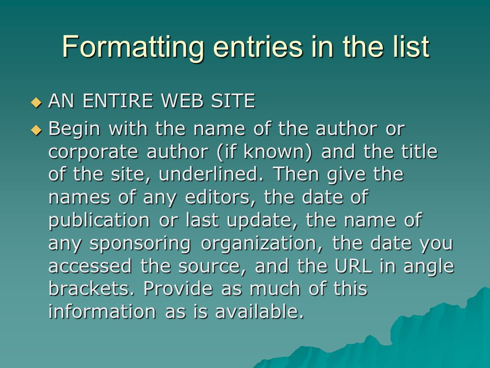 Formatting entries in the list AN ENTIRE WEB SITE AN ENTIRE WEB SITE Begin with the name of the author or corporate author (if known) and the title of the site, underlined.