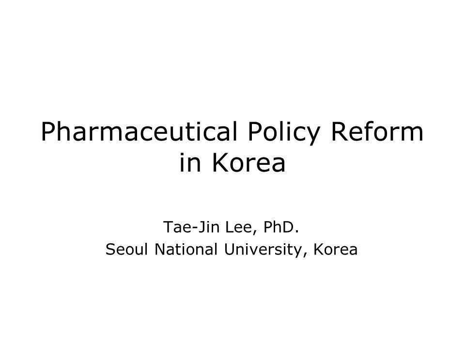 Pharmaceutical Policy Reform in Korea Tae-Jin Lee, PhD. Seoul National University, Korea