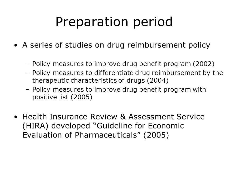 Preparation period A series of studies on drug reimbursement policy –Policy measures to improve drug benefit program (2002) –Policy measures to differentiate drug reimbursement by the therapeutic characteristics of drugs (2004) –Policy measures to improve drug benefit program with positive list (2005) Health Insurance Review & Assessment Service (HIRA) developed Guideline for Economic Evaluation of Pharmaceuticals (2005)