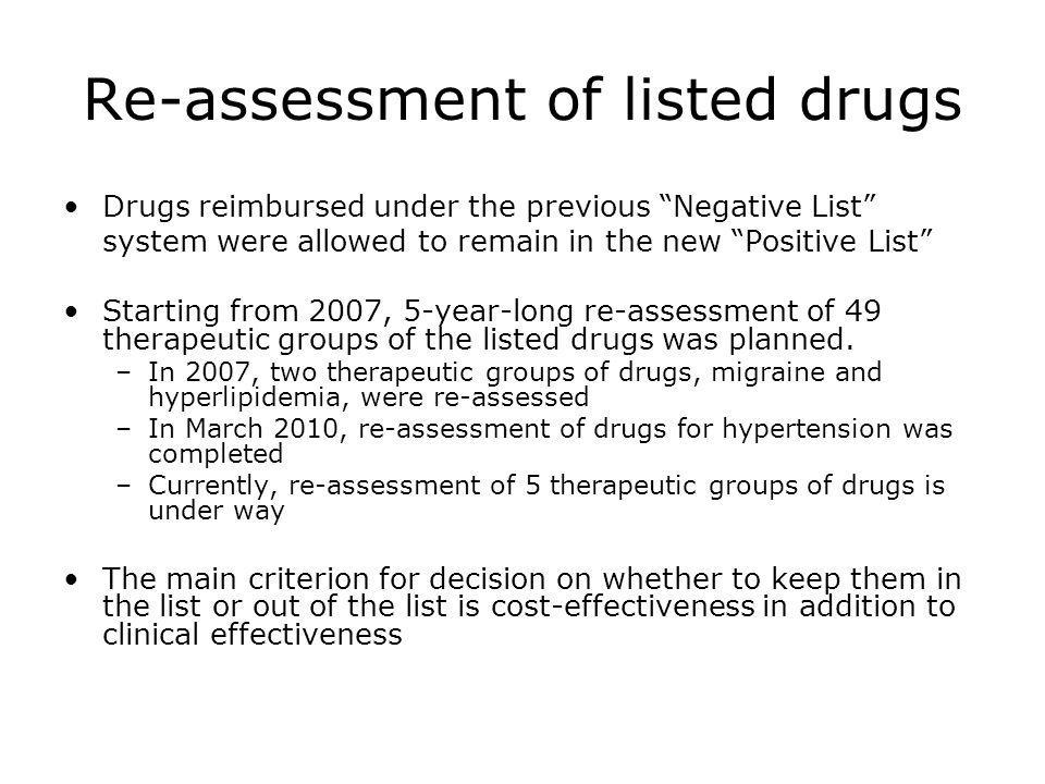 Re-assessment of listed drugs Drugs reimbursed under the previous Negative List system were allowed to remain in the new Positive List Starting from 2007, 5-year-long re-assessment of 49 therapeutic groups of the listed drugs was planned.