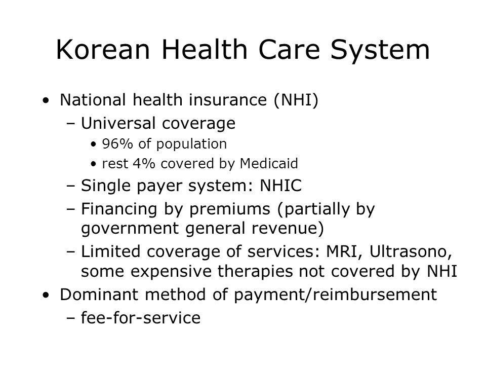 Korean Health Care System National health insurance (NHI) –Universal coverage 96% of population rest 4% covered by Medicaid –Single payer system: NHIC –Financing by premiums (partially by government general revenue) –Limited coverage of services: MRI, Ultrasono, some expensive therapies not covered by NHI Dominant method of payment/reimbursement –fee-for-service