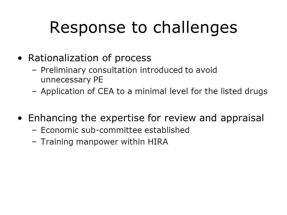Response to challenges Rationalization of process –Preliminary consultation introduced to avoid unnecessary PE –Application of CEA to a minimal level for the listed drugs Enhancing the expertise for review and appraisal –Economic sub-committee established –Training manpower within HIRA
