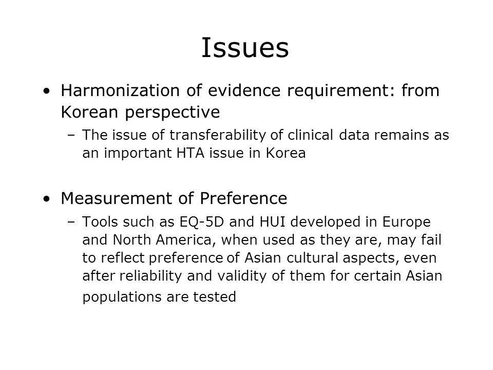 Issues Harmonization of evidence requirement: from Korean perspective –The issue of transferability of clinical data remains as an important HTA issue in Korea Measurement of Preference –Tools such as EQ-5D and HUI developed in Europe and North America, when used as they are, may fail to reflect preference of Asian cultural aspects, even after reliability and validity of them for certain Asian populations are tested