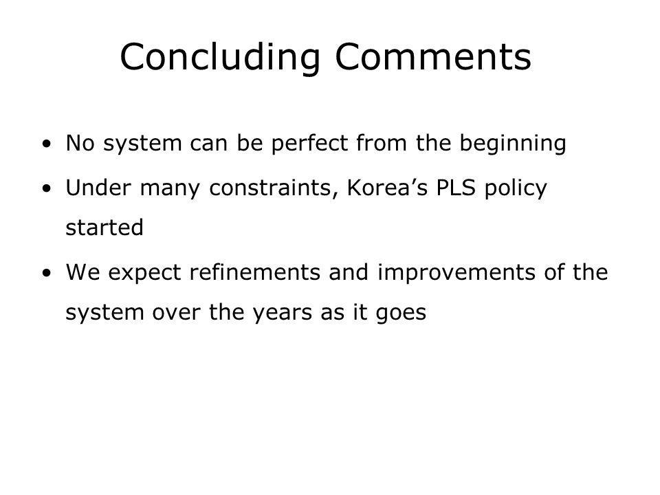 Concluding Comments No system can be perfect from the beginning Under many constraints, Koreas PLS policy started We expect refinements and improvements of the system over the years as it goes