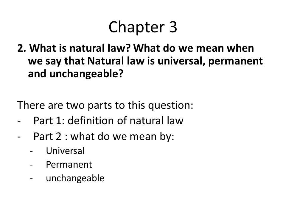 Chapter 3 2. What is natural law? What do we mean when we say that Natural law is universal, permanent and unchangeable? There are two parts to this q