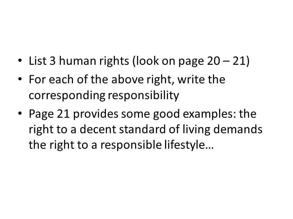 List 3 human rights (look on page 20 – 21) For each of the above right, write the corresponding responsibility Page 21 provides some good examples: th