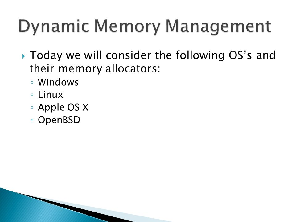 Today we will consider the following OSs and their memory allocators: Windows Windows Heap Manager Rockall Allocator Linux Doug Lea Malloc Apple OS X Poul-Henning Kamp Malloc OpenBSD OpenBSD Malloc