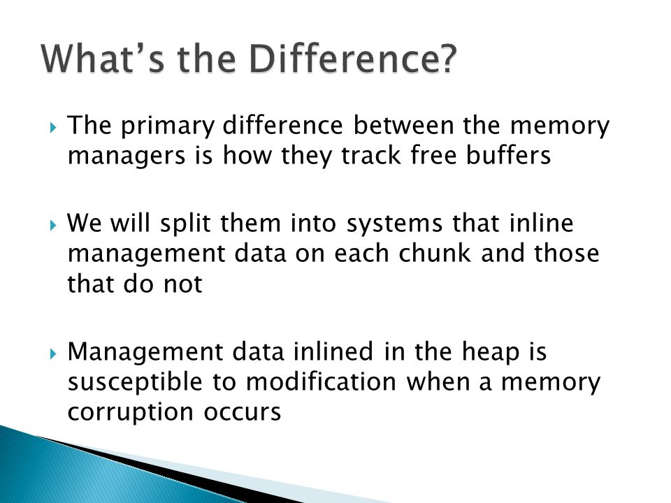 The primary difference between the memory managers is how they track free buffers We will split them into systems that inline management data on each chunk and those that do not Management data inlined in the heap is susceptible to modification when a memory corruption occurs