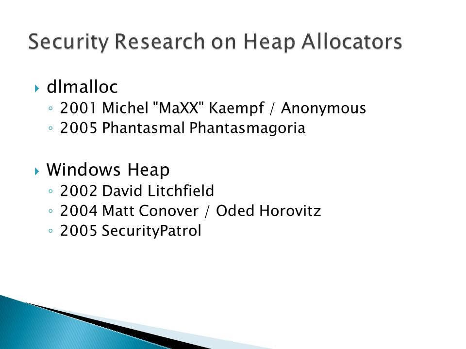 dlmalloc 2001 Michel MaXX Kaempf / Anonymous 2005 Phantasmal Phantasmagoria Windows Heap 2002 David Litchfield 2004 Matt Conover / Oded Horovitz 2005 SecurityPatrol