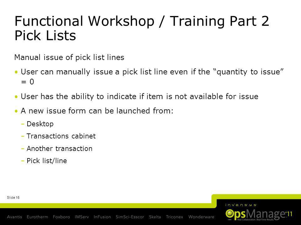 Slide 16 Functional Workshop / Training Part 2 Pick Lists Manual issue of pick list lines User can manually issue a pick list line even if the quantit