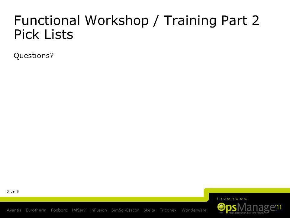 Slide 18 Functional Workshop / Training Part 2 Pick Lists Questions?