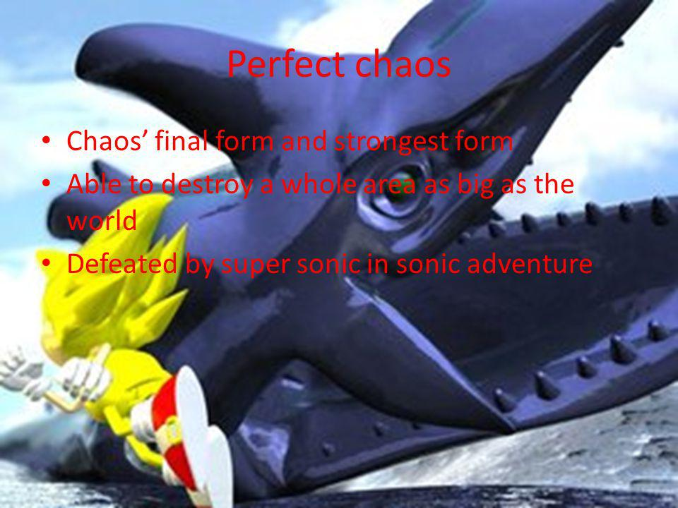 Perfect chaos Chaos final form and strongest form Able to destroy a whole area as big as the world Defeated by super sonic in sonic adventure