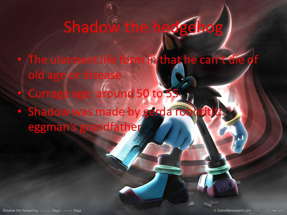 Shadow the hedgehog The ulatment life form in that he cant die of old age or disease Currage age: around 50 to 55 Shadow was made by gerda robotitit: eggmans grandfather