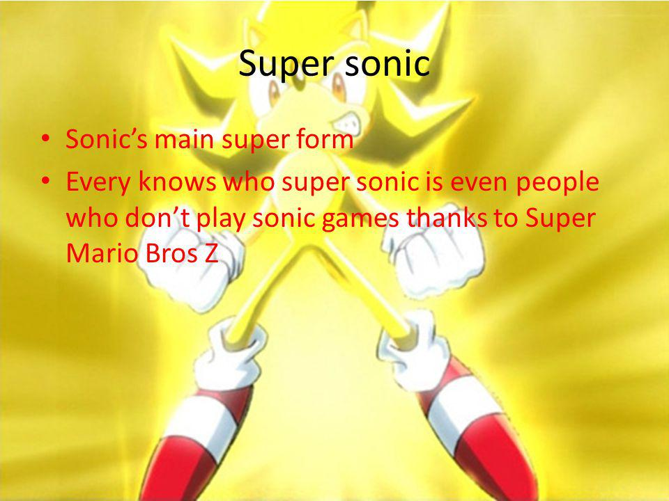 Super sonic Sonics main super form Every knows who super sonic is even people who dont play sonic games thanks to Super Mario Bros Z