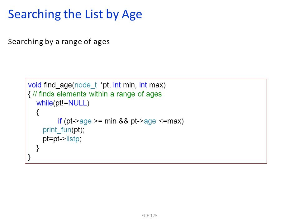 Searching by a range of ages Searching the List by Age ECE 175 void find_age(node_t *pt, int min, int max) { // finds elements within a range of ages while(pt!=NULL) { if (pt->age >= min && pt->age <=max) print_fun(pt); pt=pt->listp; }