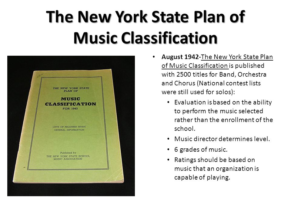 The New York State Plan of Music Classification August 1942-The New York State Plan of Music Classification is published with 2500 titles for Band, Orchestra and Chorus (National contest lists were still used for solos): Evaluation is based on the ability to perform the music selected rather than the enrollment of the school.