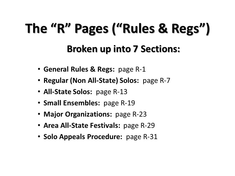 The R Pages (Rules & Regs) Broken up into 7 Sections: General Rules & Regs: page R-1 Regular (Non All-State) Solos: page R-7 All-State Solos: page R-13 Small Ensembles: page R-19 Major Organizations: page R-23 Area All-State Festivals: page R-29 Solo Appeals Procedure: page R-31