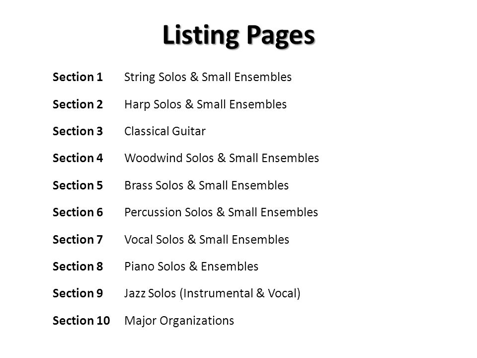 Listing Pages Section 1 String Solos & Small Ensembles Section 2 Harp Solos & Small Ensembles Section 3Classical Guitar Section 4 Woodwind Solos & Small Ensembles Section 5 Brass Solos & Small Ensembles Section 6 Percussion Solos & Small Ensembles Section 7 Vocal Solos & Small Ensembles Section 8 Piano Solos & Ensembles Section 9 Jazz Solos (Instrumental & Vocal) Section 10 Major Organizations