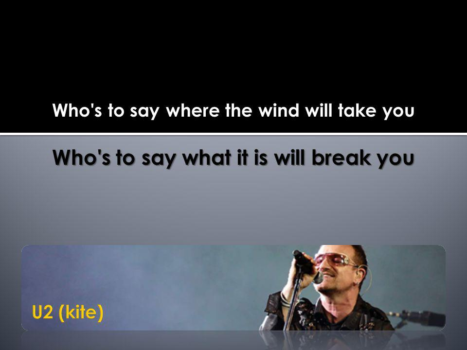 Who s to say where the wind will take you Who s to say what it is will break you