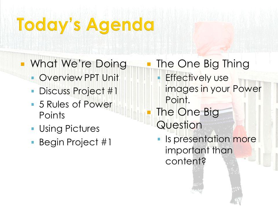 What Were Doing Overview PPT Unit Discuss Project #1 5 Rules of Power Points Using Pictures Begin Project #1 The One Big Thing Effectively use images in your Power Point.