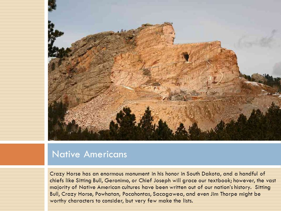 Crazy Horse has an enormous monument in his honor in South Dakota, and a handful of chiefs like Sitting Bull, Geronimo, or Chief Joseph will grace our textbook; however, the vast majority of Native American cultures have been written out of our nations history.