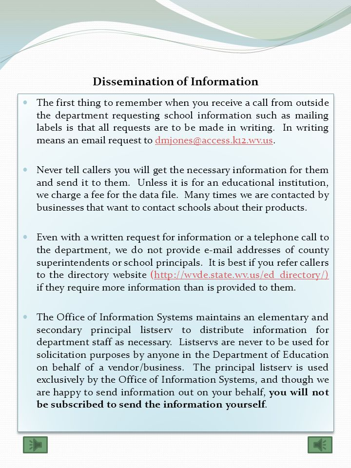 Dissemination of Information The first thing to remember when you receive a call from outside the department requesting school information such as mailing labels is that all requests are to be made in writing.